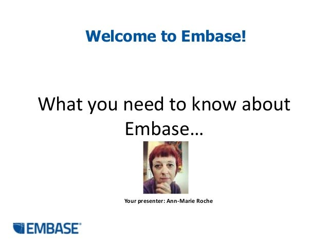 Welcome to Embase!  What you need to know about Embase…  Your presenter: Ann-Marie Roche