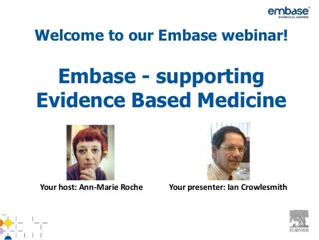 Welcome to our Embase webinar!  Embase - supportingEvidence Based MedicineYour host: Ann-Marie Roche   Your presenter: Ian...