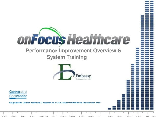 © 2013 onFocus Healthcare, Inc. All rights reserved.CONFIDENTIAL 1 TM Performance Improvement Overview & System Training D...