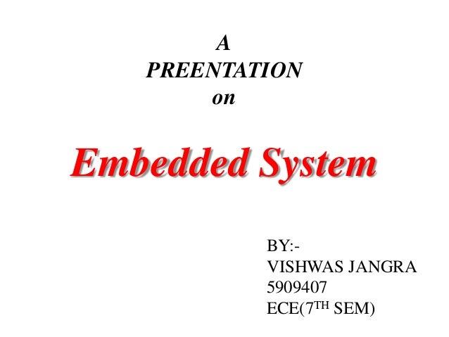 APREENTATIONonEmbedded SystemBY:-VISHWAS JANGRA5909407ECE(7TH SEM)
