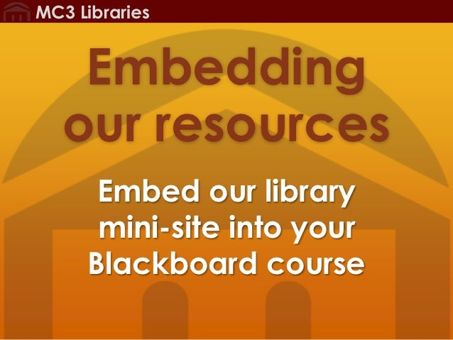 MC3 Libraries    Embedding   our resources      Embed our library      mini-site into your     Blackboard course