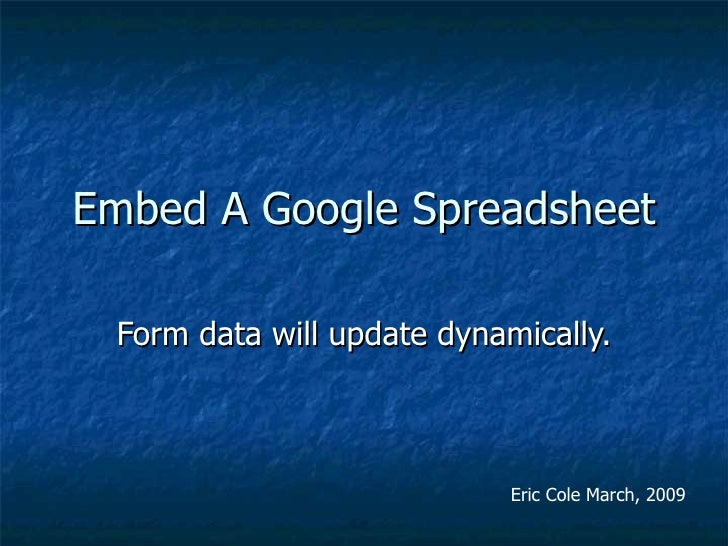 Embed A Google Spreadsheet Form data will update dynamically. Eric Cole March, 2009