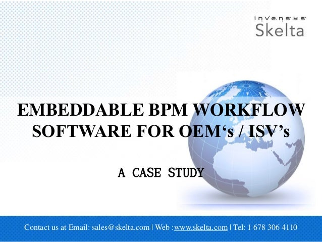 Contact us at Email: sales@skelta.com | Web :www.skelta.com | Tel: 1 678 306 4110 EMBEDDABLE BPM WORKFLOW SOFTWARE FOR OEM...