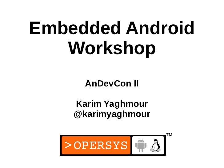 Embedded Android   Workshop      AnDevCon II    Karim Yaghmour    @karimyaghmour                     1