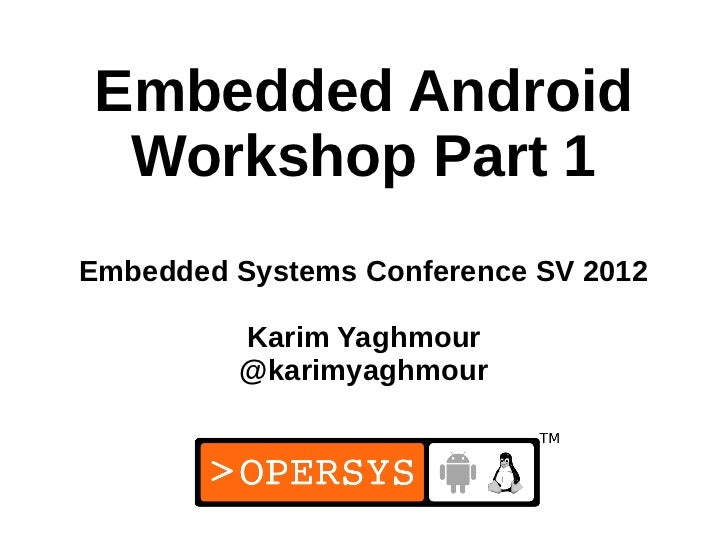 Embedded Android Workshop Part 1Embedded Systems Conference SV 2012         Karim Yaghmour         @karimyaghmour         ...