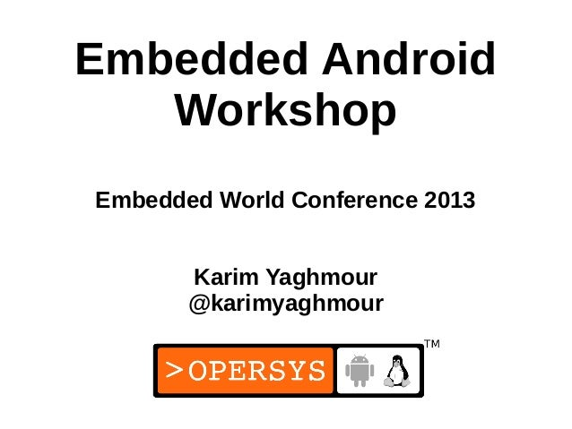 Embedded Android   WorkshopEmbedded World Conference 2013       Karim Yaghmour       @karimyaghmour                       ...