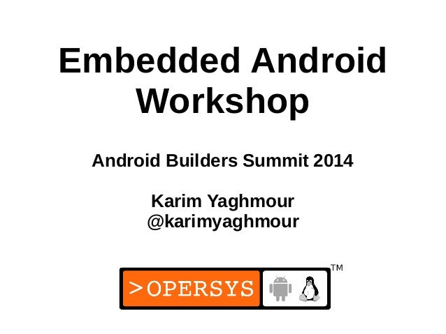 1 Embedded Android Workshop Android Builders Summit 2014 Karim Yaghmour @karimyaghmour