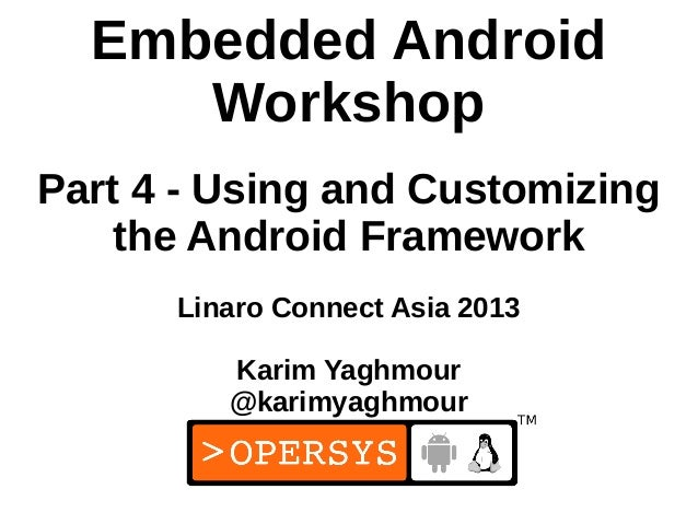Embedded Android     WorkshopPart 4 - Using and Customizing    the Android Framework      Linaro Connect Asia 2013        ...