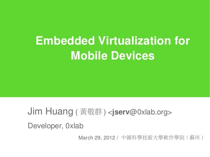 Embedded Virtualization for      Mobile DevicesJim Huang ( 黃敬群 ) <jserv@0xlab.org>Developer, 0xlab              March 29, ...