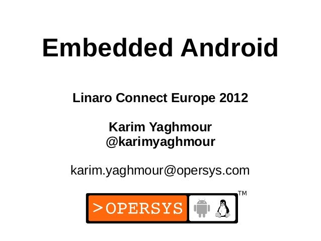 1 Embedded Android Linaro Connect Europe 2012 Karim Yaghmour @karimyaghmour karim.yaghmour@opersys.com