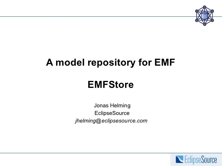 A model repository for EMF EMFStore Jonas Helming EclipseSource jhelming@eclipsesource.com