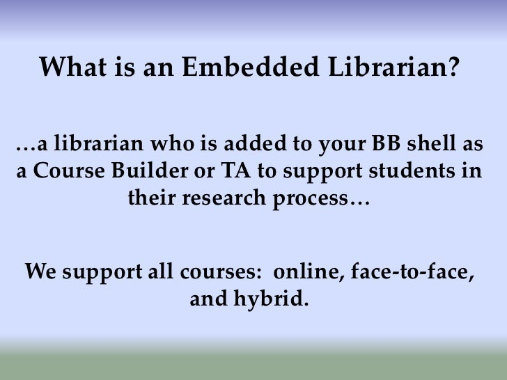 What is an Embedded Librarian?…a librarian who is added to your BB shell asa Course Builder or TA to support students in  ...