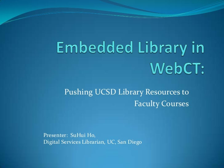 Embedded Library in WebCT:<br />Pushing UCSD Library Resources to <br />Faculty Courses<br />Presenter:  SuHui Ho, <br />D...