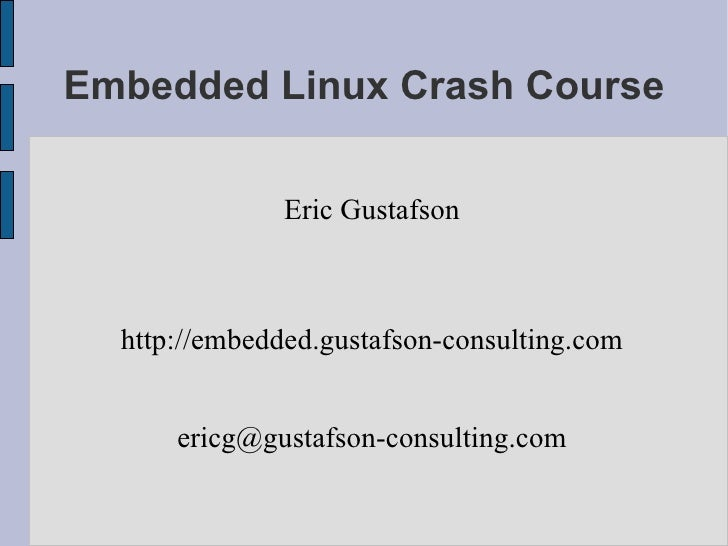 Embedded Linux Crash Course                 Eric Gustafson      http://embedded.gustafson-consulting.com         ericg@gus...