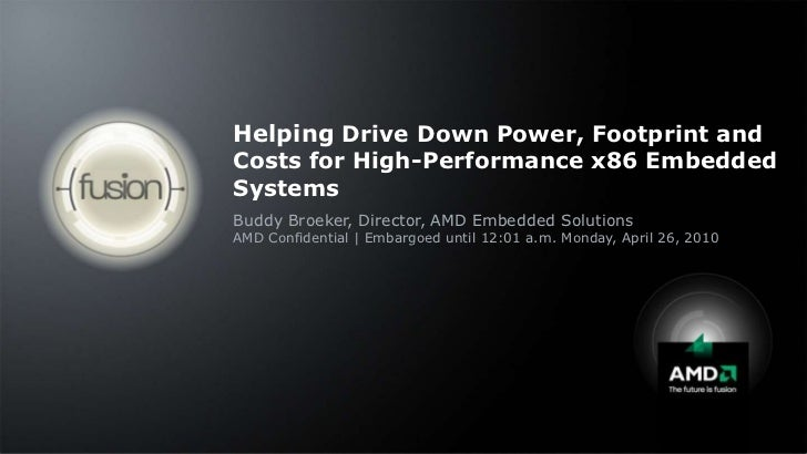 Helping Drive Down Power, Footprint and Costs for High-Performance x86 Embedded Systems<br />Buddy Broeker, Director, AMD ...