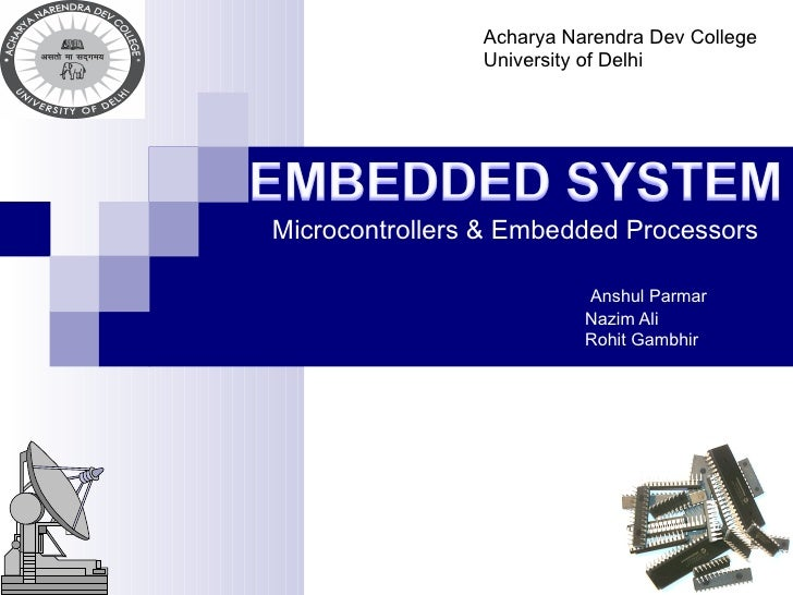 Microcontrollers & Embedded Processors   Anshul Parmar   Nazim Ali   Rohit Gambhir Acharya Narendra Dev College University...