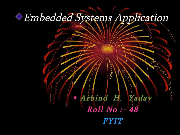 Embedded Systems Application         • Arbind H. Yadav            Roll No :- 48                FYIT