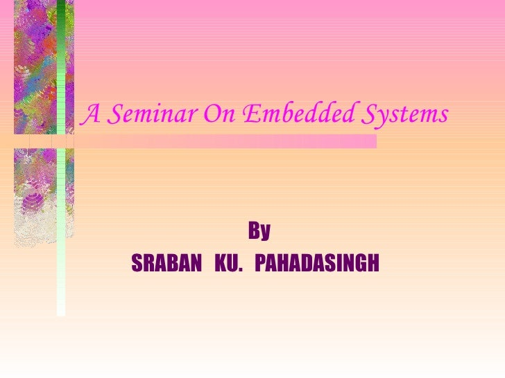 A Seminar On Embedded Systems   By SRABAN  KU.  PAHADASINGH