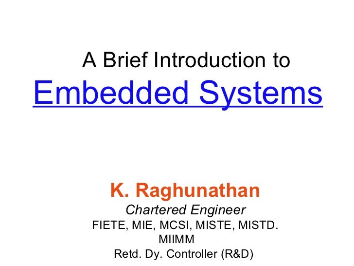 A Brief Introduction to Embedded Systems K. Raghunathan Chartered Engineer FIETE, MIE, MCSI, MISTE, MISTD. MIIMM Retd. Dy....