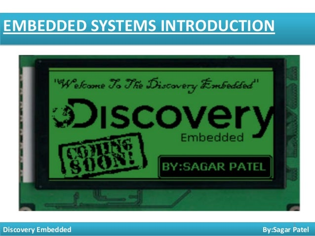 EMBEDDED SYSTEMS INTRODUCTION  Discovery Embedded  1  By:Sagar Patel