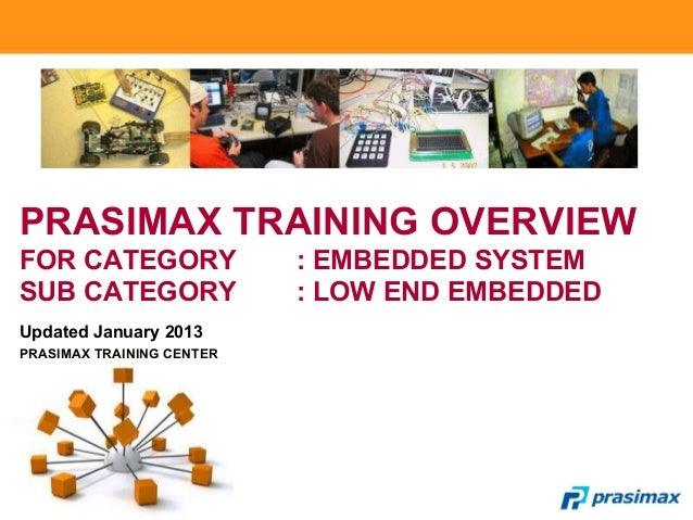 PRASIMAX TRAINING OVERVIEW FOR CATEGORY : EMBEDDED SYSTEM SUB CATEGORY : LOW END EMBEDDED Updated January 2013 PRASIMAX TR...