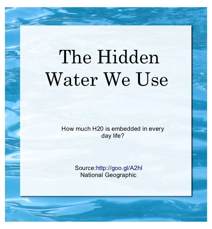 The HiddenWater We Use How much H20 is embedded in every            day life?     Source:http://goo.gl/A2hl      National ...