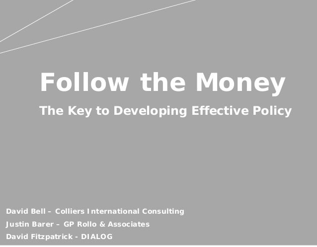 Follow the Money The Key to Developing Effective Policy David Bell – Colliers International Consulting Justin Barer – GP R...