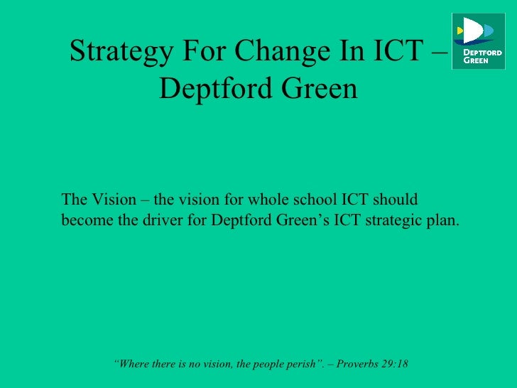 Strategy For Change In ICT – Deptford Green The Vision – the vision for whole school ICT should become the driver for Dept...