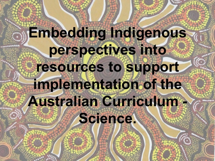 Embedding Indigenous    perspectives into  resources to support implementation of theAustralian Curriculum -        Science.
