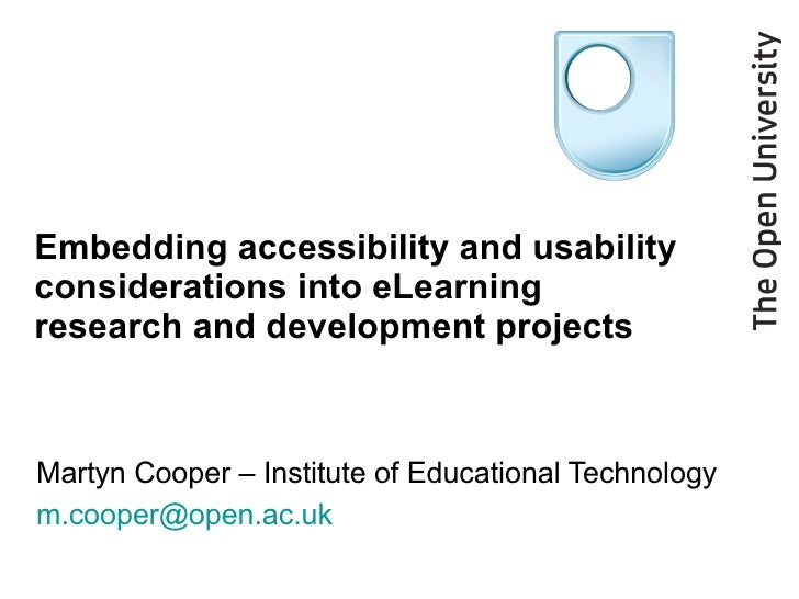 Embedding accessibility and usability considerations into eLearning research and development projects Martyn Cooper – Inst...