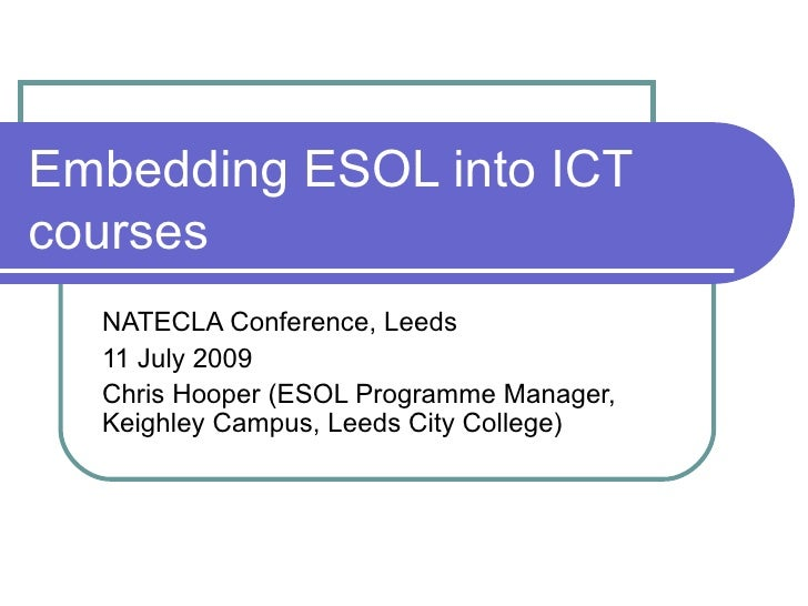 Embedding ESOL into ICT courses NATECLA Conference, Leeds 11 July 2009 Chris Hooper (ESOL Programme Manager, Keighley Camp...