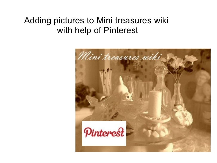 Adding pictures to Mini treasures wiki        with help of Pinterest