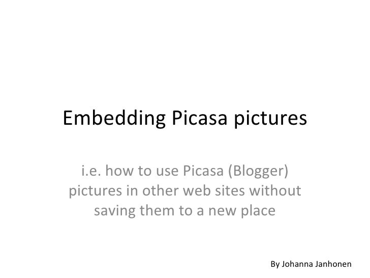 Embedding Picasa pictures i.e. how to use Picasa (Blogger) pictures in other web sites without saving them to a new place ...