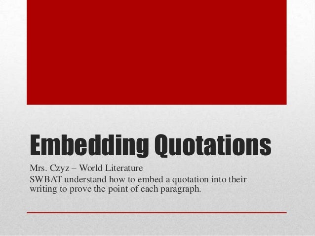 Embedding QuotationsMrs. Czyz – World LiteratureSWBAT understand how to embed a quotation into theirwriting to prove the p...