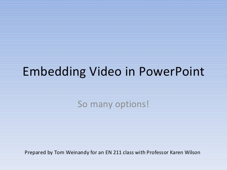Embedding Video in PowerPoint So many options! Prepared by Tom Weinandy for an EN 211 class with Professor Karen Wilson