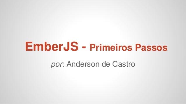 EmberJS - Primeiros Passos por: Anderson de Castro