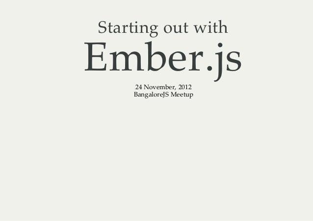 Starting out withEmber.js    24 November, 2012    BangaloreJS Meetup