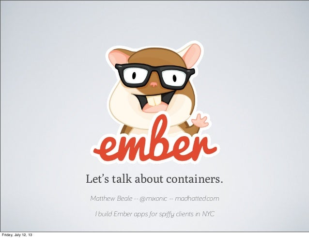 Let's talk about containers. Matthew Beale -- @mixonic -- madhatted.com I build Ember apps for spiffy clients in NYC Friday...