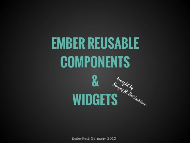 EMBER REUSABLE COMPONENTS & WIDGETS EmberFest, Germany, 2013 brought by Sergey N. Bolshchikov