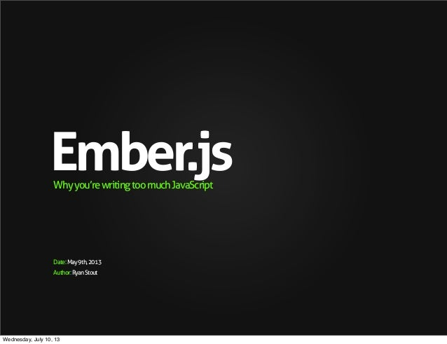 Author:RyanStout Ember.jsWhyyou'rewritingtoomuchJavaScript Date:May9th,2013 Wednesday, July 10, 13