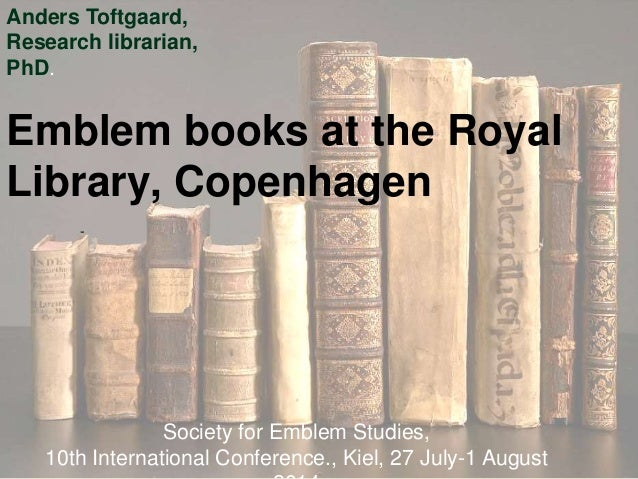 Emblem books at the Royal Library, Copenhagen - Society for Emblem Studies, 10th International Conference., Kiel, 27 July-...