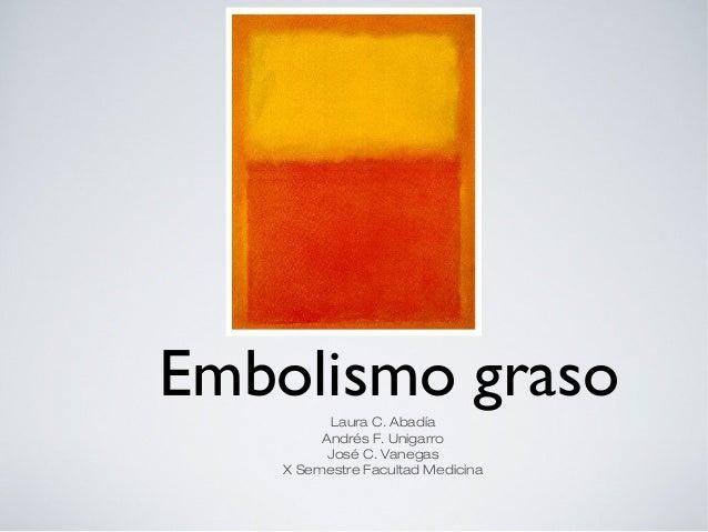Embolismo graso Laura C. Abadía Andrés F. Unigarro José C. Vanegas X Semestre Facultad Medicina
