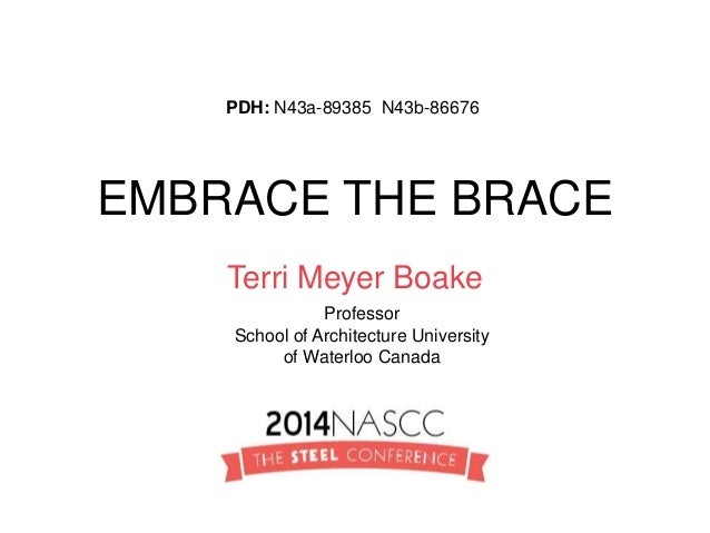 EMBRACE THE BRACE Terri Meyer Boake Professor School of Architecture University of Waterloo Canada PDH: N43a-89385 N43b-86...