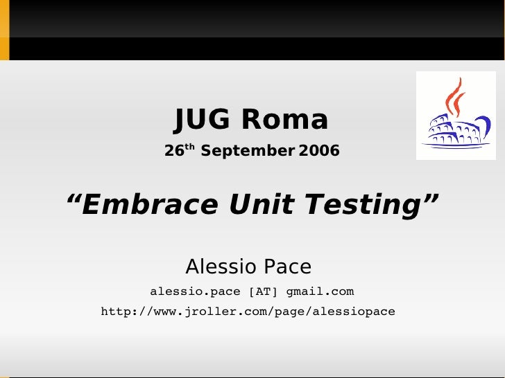 "JUG Roma 26 th  September 2006 "" Embrace Unit Testing"" Alessio Pace  alessio.pace [AT] gmail.com http://www.jroller.com/pa..."