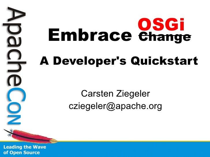 OSGi  Embrace          Change A Developer's Quickstart         Carsten Ziegeler     cziegeler@apache.org