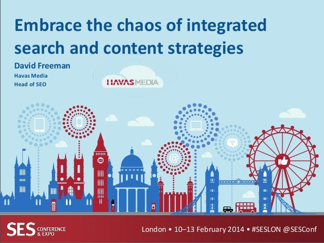 Embrace the chaos of integrated search and content strategies David Freeman Havas Media Head of SEO  London • 10–13 Februa...