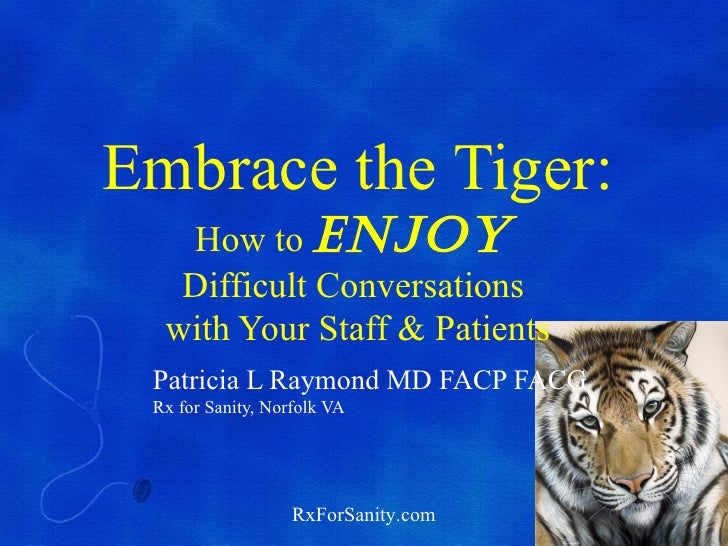 Embrace the Tiger:   How to Enjoy   Difficult Conversations  with Your Staff & Patients Patricia L Raymond MD FACP FACG Rx...