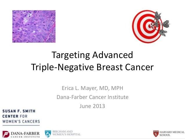Targeting Advanced Triple-Negative Breast Cancer Erica L. Mayer, MD, MPH Dana-Farber Cancer Institute June 2013