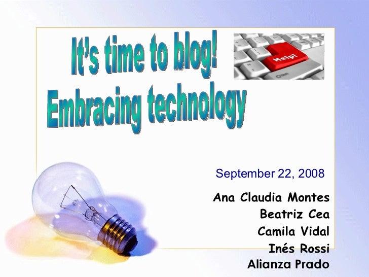 It's time to blog! Embracing technology  Ana Claudia Montes Beatriz Cea Camila Vidal Inés Rossi Alianza Prado September 22...