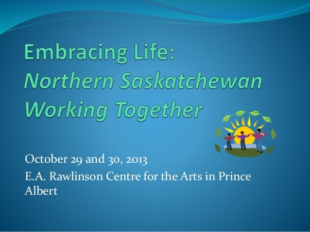 October 29 and 30, 2013 E.A. Rawlinson Centre for the Arts in Prince Albert